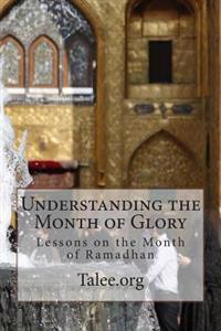 Understanding the Month of Glory: Lessons on the Month of Ramadhan