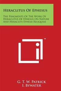 Heraclitus of Ephesus: The Fragments of the Work of Heraclitus of Ephesus on Nature and Heracliti Ephesii Reliquiae
