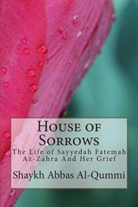 House of Sorrows: The Life of Sayyedah Fatemah AZ-Zahra and Her Grief