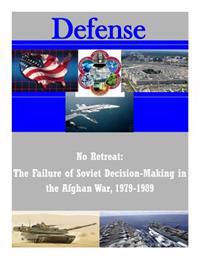 No Retreat: The Failure of Soviet Decision-Making in the Afghan War, 1979-1989