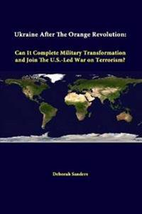 Ukraine After the Orange Revolution: Can it Complete Military Transformation and Join the U.S.-Led War on Terrorism?