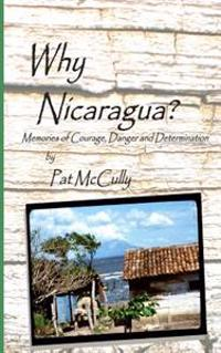 Why Nicaragua?: Memories of Courage, Danger and Determination