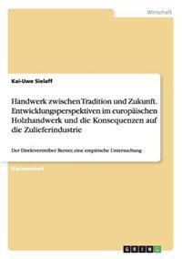 Handwerk Zwischen Tradition Und Zukunft. Entwicklungsperspektiven Im Europaischen Holzhandwerk Und Die Konsequenzen Auf Die Zulieferindustrie