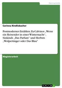 """Postmodernes Erzahlen. Zu Calvinos """"Wenn Ein Reisender in Einer Winternacht, Suskinds """"Das Parfum Und Herbsts """"Wolpertinger Oder Das Blau"""