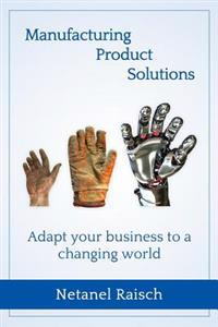Manufacturing, Product, Solutions: : Adapt Your Business to a Changing World