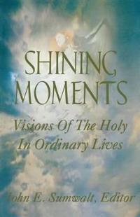 Shining Moments: Visions of the Holy in Ordinary Lives