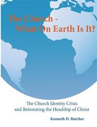 The Church - What on Earth Is It?: : The Church Identity Crisis and Reinstating the Headship of Christ