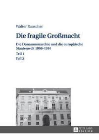 Die Fragile Gromacht: Die Donaumonarchie Und Die Europaeische Staatenwelt 1866-1914- Teil 1 Und 2