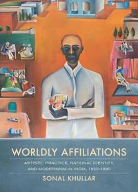 Worldly Affiliations: Artistic Practice, National Identity, and Modernism in India, 1930-1990