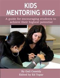 Kids Mentoring Kids: A Guide for All Students, Allowing Them to Achieve Their Highest Potential