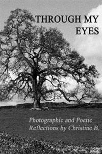 Through My Eyes: Photographic and Poetic Reflections by Christine B.