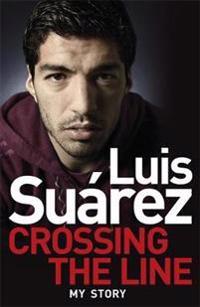 Luis Suarez - My Autobiography: Crossing the Line