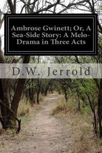 Ambrose Gwinett; Or, a Sea-Side Story: A Melo-Drama in Three Acts