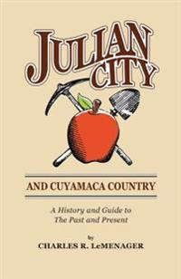 Julian City and Cuyamaca Country: A History and Guide to the Past and Present