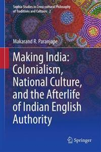 Making India: Colonialism, National Culture, and the Afterlife of Indian English Authority