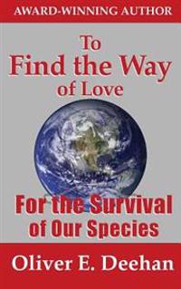 To Find the Way of Love: For the Survival of Our Species