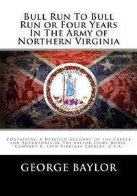 Bull Run to Bull Run or Four Years in the Army of Northern Virginia: Containing a Detailed Account of the Career and Adventures of the Baylor Light Ho