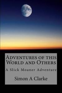 Adventures of This World and Others: A Slick Moaner Adventure