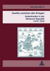 Goethe Zwischen Den Kriegen: Gedenkreden in Der Weimarer Republik (1919-1933)