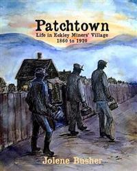 Patchtown: Life in Eckley Miners' Village 1860 - 1920