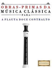Obras-Primas Da Musica Classica Para a Flauta Doce Contralto: Pecas Faceis de Bach, Beethoven, Brahms, Handel, Haydn, Mozart, Schubert, Tchaikovsky, V