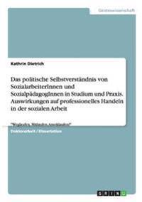 Das Politische Selbstverstandnis Von Sozialarbeiterinnen Und Sozialpadagoginnen in Studium Und Praxis. Auswirkungen Auf Professionelles Handeln in Der Sozialen Arbeit