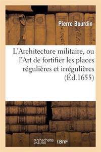L'Architecture Militaire, Ou L'Art de Fortifier Les Places Regulieres Et Irregulieres