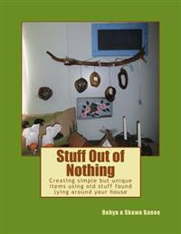 Stuff Out of Nothing: Creating Simple But Unique Items Using Old Stuff Found Lying Around Your House