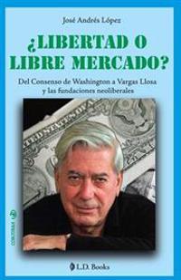 ¿libertad O Libre Mercado?: del Consenso de Washington a Vargas Llosa Y Las Fundaciones Neoliberales