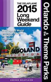 Orlando & the Theme Parks - The Delaplaine 2015 Long Weekend Guide: Including Walt Disney World