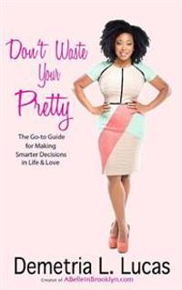 Don't Waste Your Pretty: The Go-To Guide for Making Smarter Decisions in Life & Love