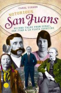 Notorious San Juans: Wicked Tales from Ouray, San Juan & La Plata Counties