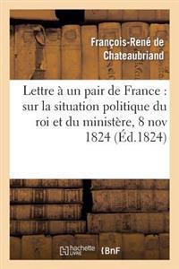 Lettre a Un Pair de France: Sur La Situation Politique Du Roi Et Du Ministere, 8 Novembre 1824