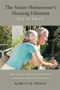 The Senior Homeowner's Housing Dilemma-Stay or Move?: Information, Options and Solutions for Seniors and Their Families