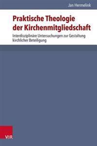Praktische Theologie Der Kirchenmitgliedschaft: Interdisziplinare Untersuchungen Zur Gestaltung Kirchlicher Beteiligung