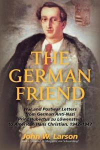The German Friend: War and Postwar Letters from German Anti-Nazi Prinz Hubertus Zu Lowenstein to American Hans Christian, 1942-1947