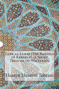 Lubb Al-Lubab (the Kernels of Kernels) -A Short Treatise on Wayfaring