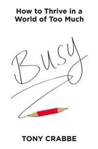 Busy: How to Thrive in a World of Too Much