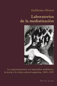 Laboratorios de la Mediatización: La Experimentación Con Materiales Mediáticos, La Teoría y La Crítica Cultural Argentina, 1965-1978