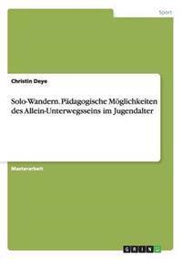 Solo-Wandern. Padagogische Moglichkeiten Des Allein-Unterwegsseins Im Jugendalter