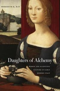 Daughters of Alchemy: Women and Scientific Culture in Early Modern Italy