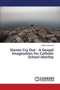 Stones Cry Out - A Gospel Imagination for Catholic School Identity