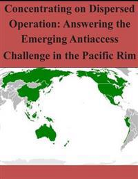 Concentrating on Dispersed Operation: Answering the Emerging Antiaccess Challenge in the Pacific Rim