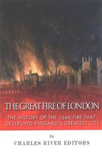 The Great Fire of London: The History of the 1666 Fire That Destroyed England's Greatest City