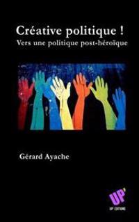 Creative Politique !: Vers Une Politique Post-Heroique