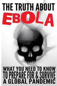 The Truth about Ebola: What You Need to Know to Prepare for & Survive a Global Pandemic
