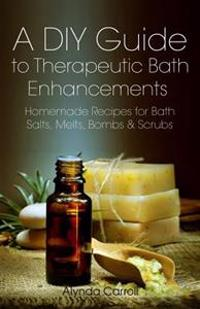 A DIY Guide to Therapeutic Bath Enhancements: Homemade Recipes for Bath Salts, Melts, Bombs and Scrubs