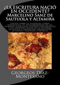 ¿la Escritura Nació En Occidente? Marcelino Sanz de Sautuola Y Altamira: Ensayo Sobre La Escritura Lineal Paleolítica: El Descubrimiento de Las Primer