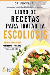 Libro de Recetas Para Tratar La Escoliosis: Mejora Tu Columna Vertebral Comiendo!