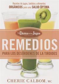 Remedios Para Los Desordenes de La Tiroides de La Dama de Los Jugos: Recetas de Jugos, Batidos y Alimentos Organicos